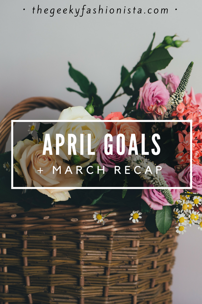 April Goals + March Recap // The Geeky Fashionista